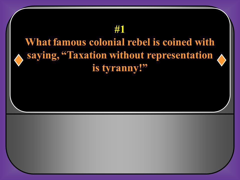 #1 What famous colonial rebel is coined with saying, Taxation without representation is tyranny!