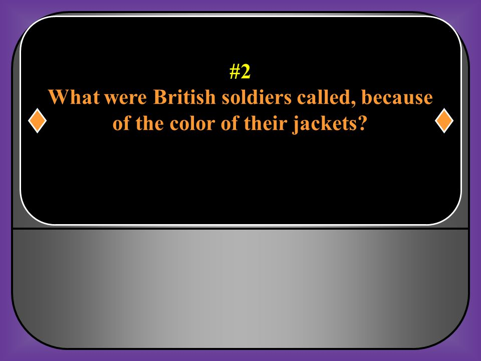#2 What were British soldiers called, because of the color of their jackets?