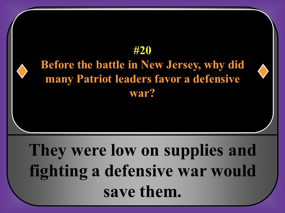 #20 Before the battle in New Jersey, why did many Patriot leaders favor a defensive war?