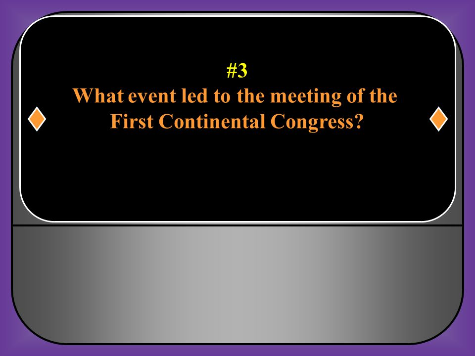 #3 What event led to the meeting of the First Continental Congress?
