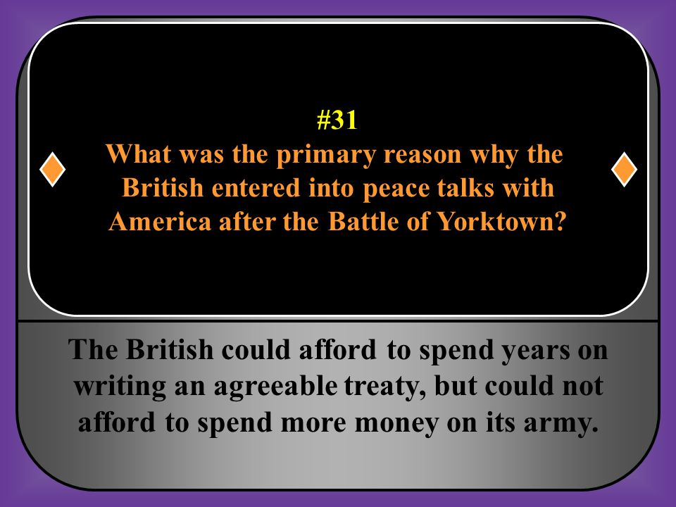#31 What was the primary reason why the British entered into peace talks with America after the Battle of Yorktown?