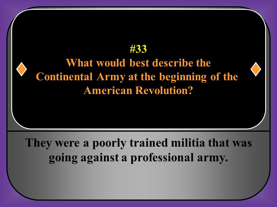 #33 What would best describe the Continental Army at the beginning of the American Revolution?