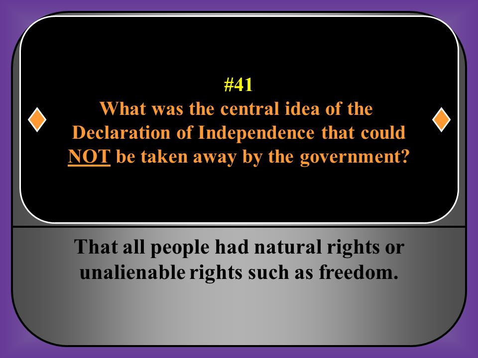 #41 What was the central idea of the Declaration of Independence that could NOT be taken away by the government?