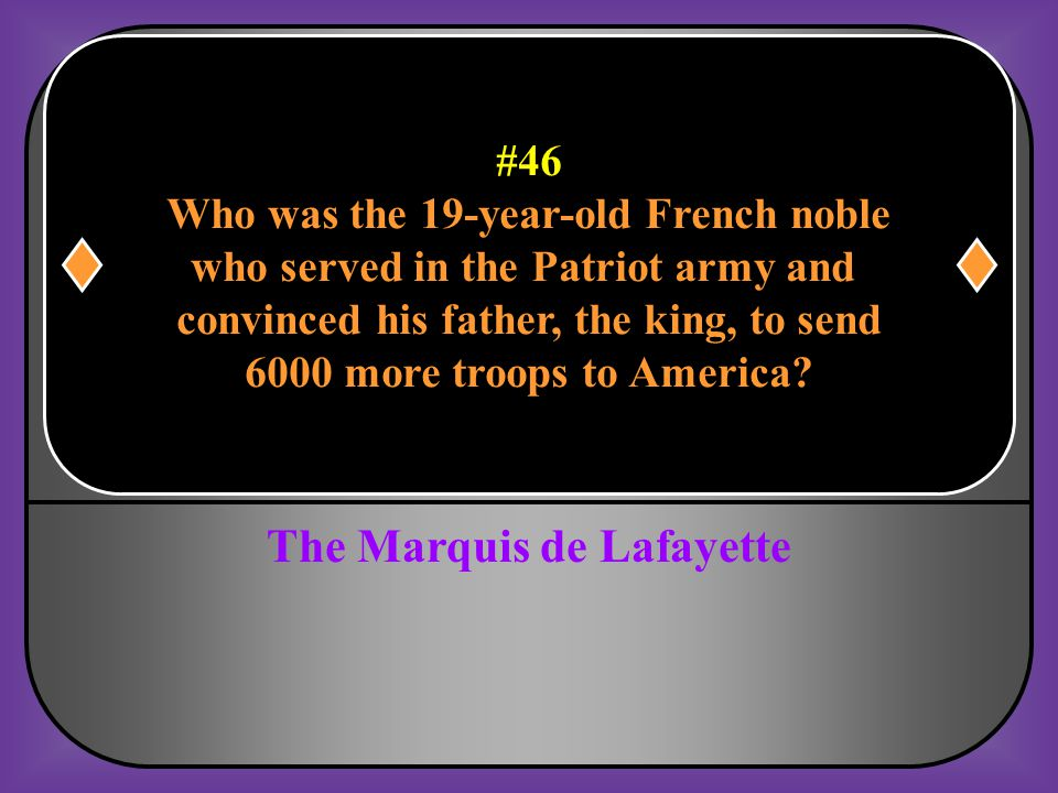 #46 Who was the 19-year-old French noble who served in the Patriot army and convinced his father, the king, to send 6000 more troops to America?