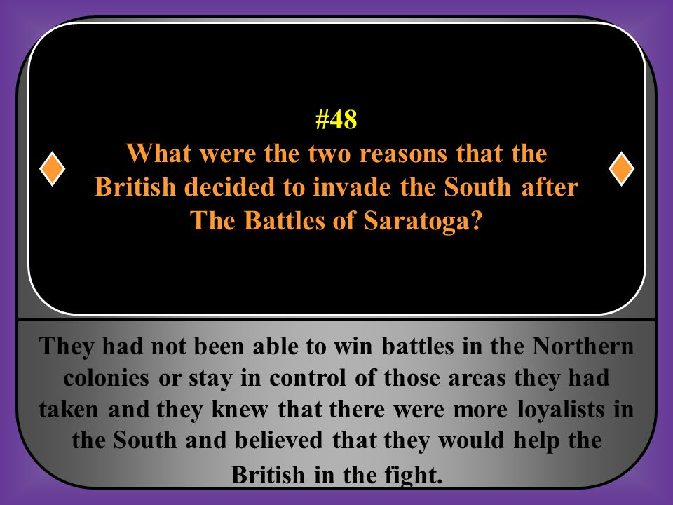 #48 What were the two reasons that the British decided to invade the South after The Battles of Saratoga?