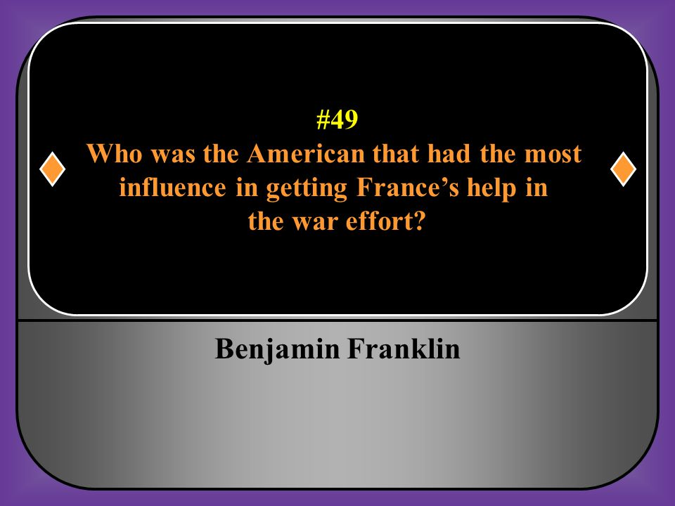 #49 Who was the American that had the most influence in getting France's help in the war effort?