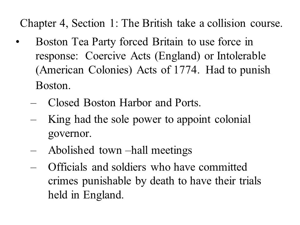 Chapter 4, Section 1: The British take a collision course. Boston Tea Party forced Britain to use force in response: Coercive Acts (England) or Intole