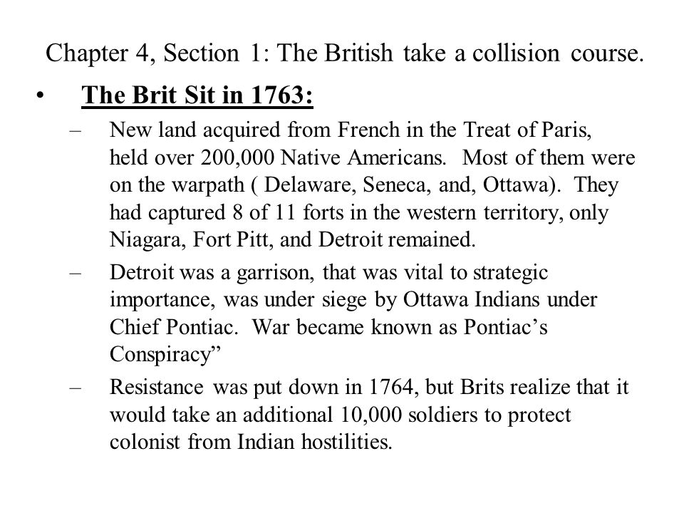 Chapter 4, Section 1: The British take a collision course. The Brit Sit in 1763: –New land acquired from French in the Treat of Paris, held over 200,0