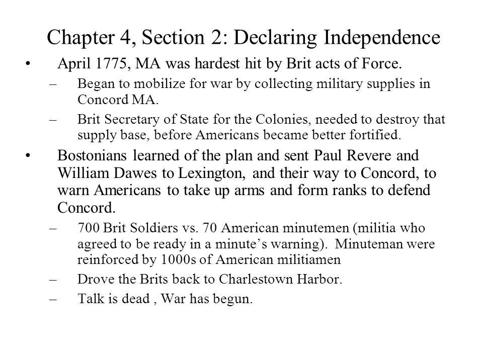 Chapter 4, Section 2: Declaring Independence April 1775, MA was hardest hit by Brit acts of Force. –Began to mobilize for war by collecting military s