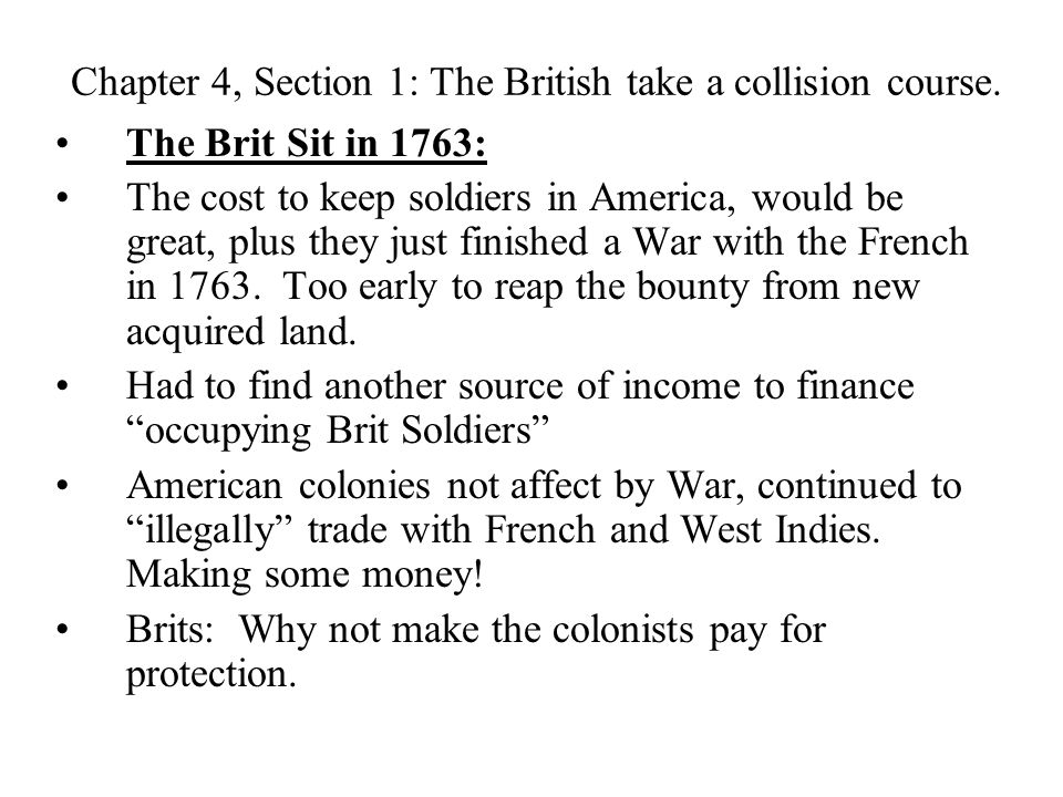 Chapter 4, Section 1: The British take a collision course. The Brit Sit in 1763: The cost to keep soldiers in America, would be great, plus they just