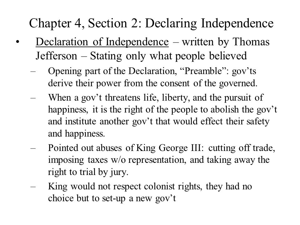 Chapter 4, Section 2: Declaring Independence Declaration of Independence – written by Thomas Jefferson – Stating only what people believed –Opening pa