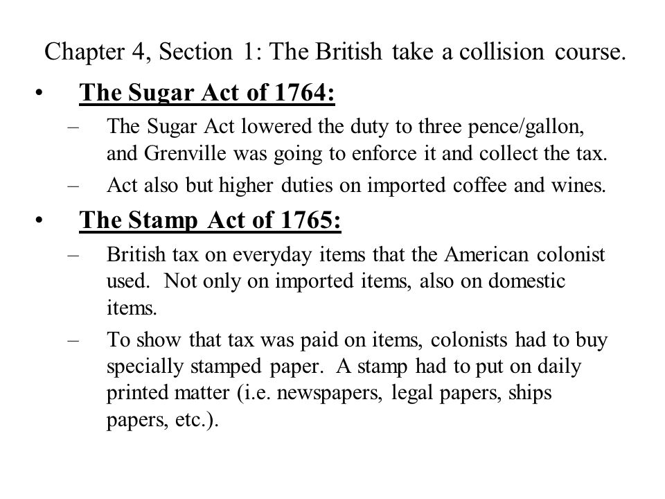Chapter 4, Section 1: The British take a collision course. The Sugar Act of 1764: –The Sugar Act lowered the duty to three pence/gallon, and Grenville