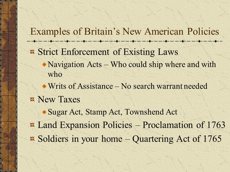 Examples of Britain's New American Policies Strict Enforcement of Existing Laws Navigation Acts – Who could ship where and with who Writs of Assistanc