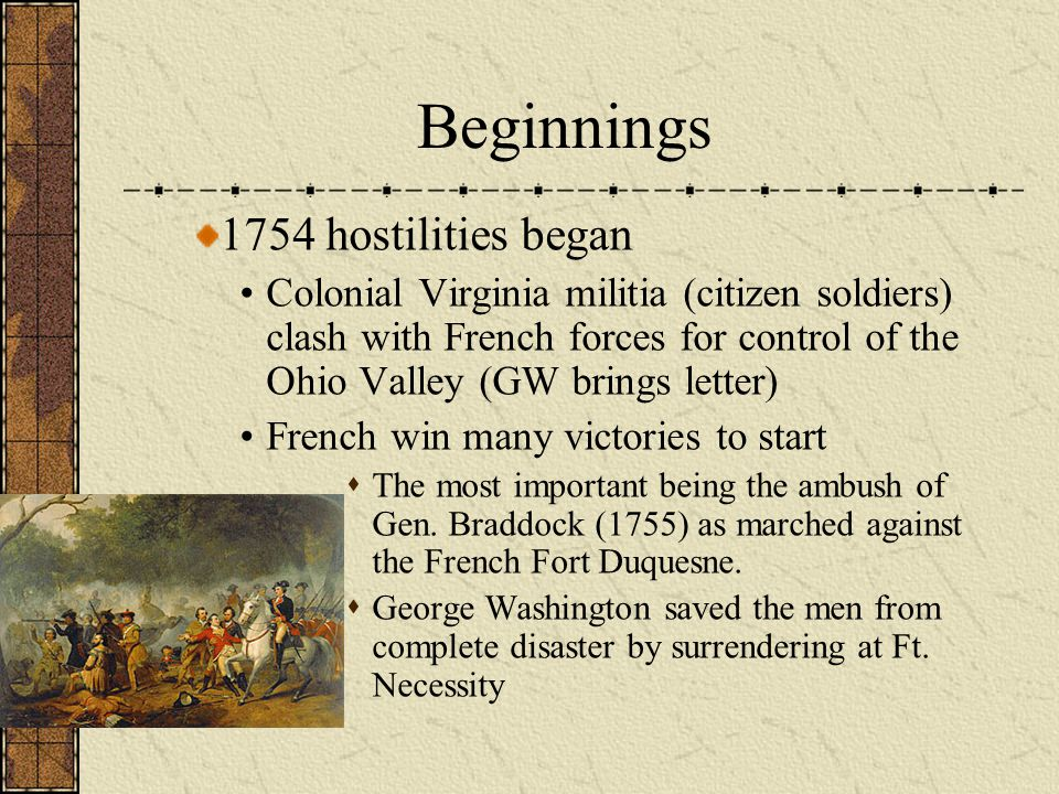 Beginnings 1754 hostilities began Colonial Virginia militia (citizen soldiers) clash with French forces for control of the Ohio Valley (GW brings lett