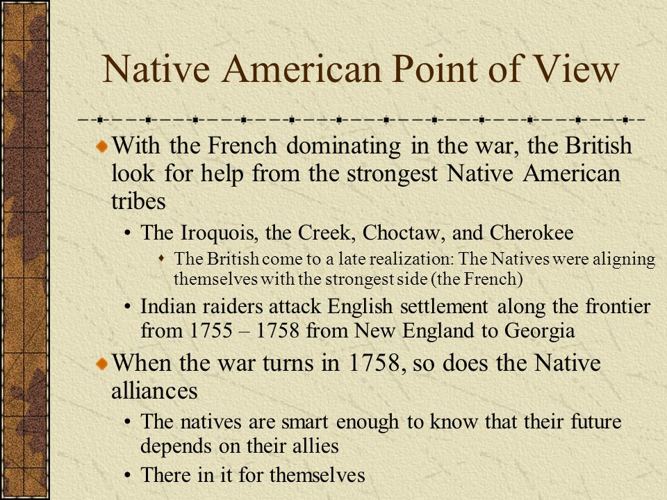 Native American Point of View With the French dominating in the war, the British look for help from the strongest Native American tribes The Iroquois,