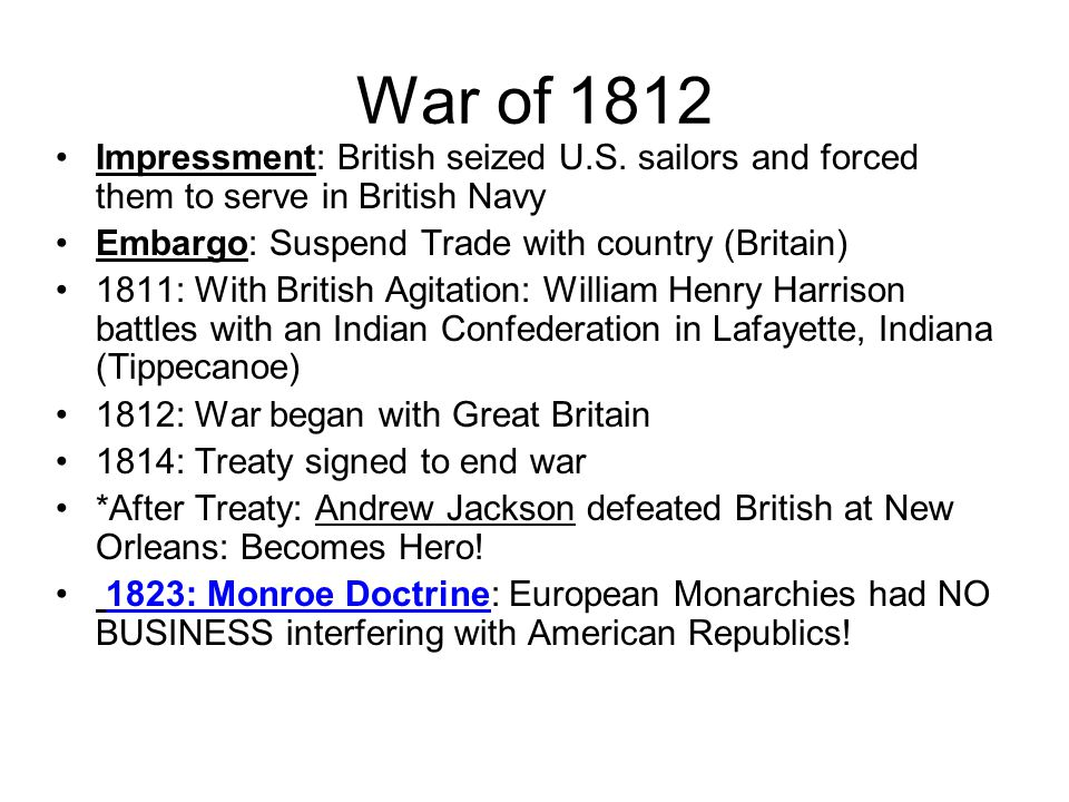War of 1812 Impressment: British seized U.S. sailors and forced them to serve in British Navy Embargo: Suspend Trade with country (Britain) 1811: With