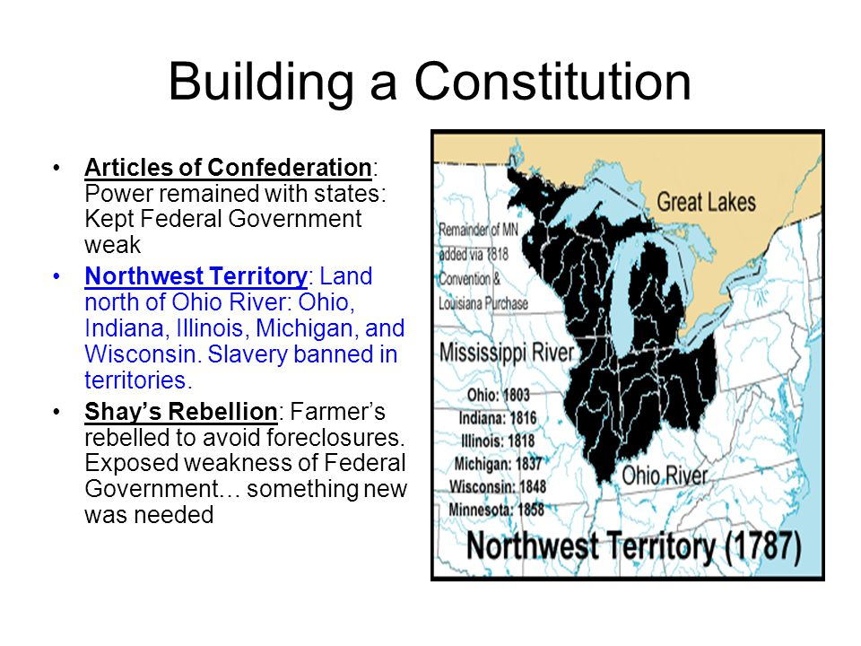 Building a Constitution Articles of Confederation: Power remained with states: Kept Federal Government weak Northwest Territory: Land north of Ohio River: Ohio, Indiana, Illinois, Michigan, and Wisconsin.
