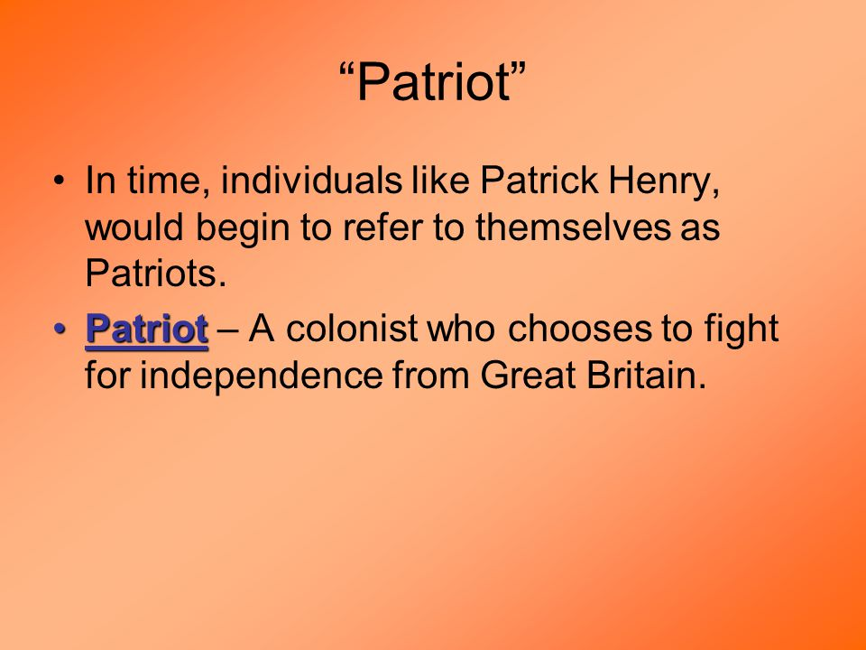Patriot In time, individuals like Patrick Henry, would begin to refer to themselves as Patriots.