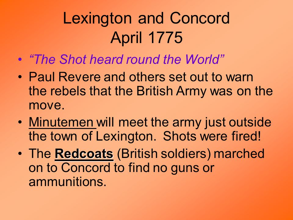 Lexington and Concord April 1775 The Shot heard round the World Paul Revere and others set out to warn the rebels that the British Army was on the move.