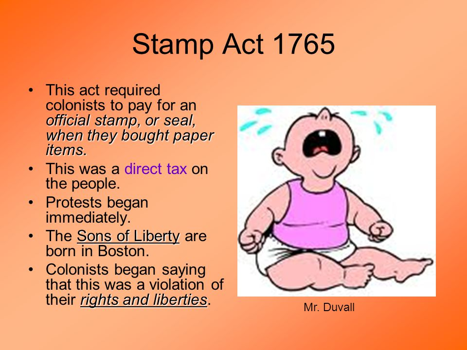 Stamp Act 1765 official stamp, or seal, when they bought paper items.This act required colonists to pay for an official stamp, or seal, when they bought paper items.