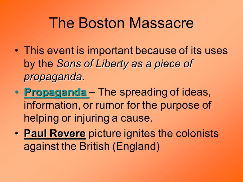 The Boston Massacre Sons of Liberty as a piece of propaganda.This event is important because of its uses by the Sons of Liberty as a piece of propaganda.