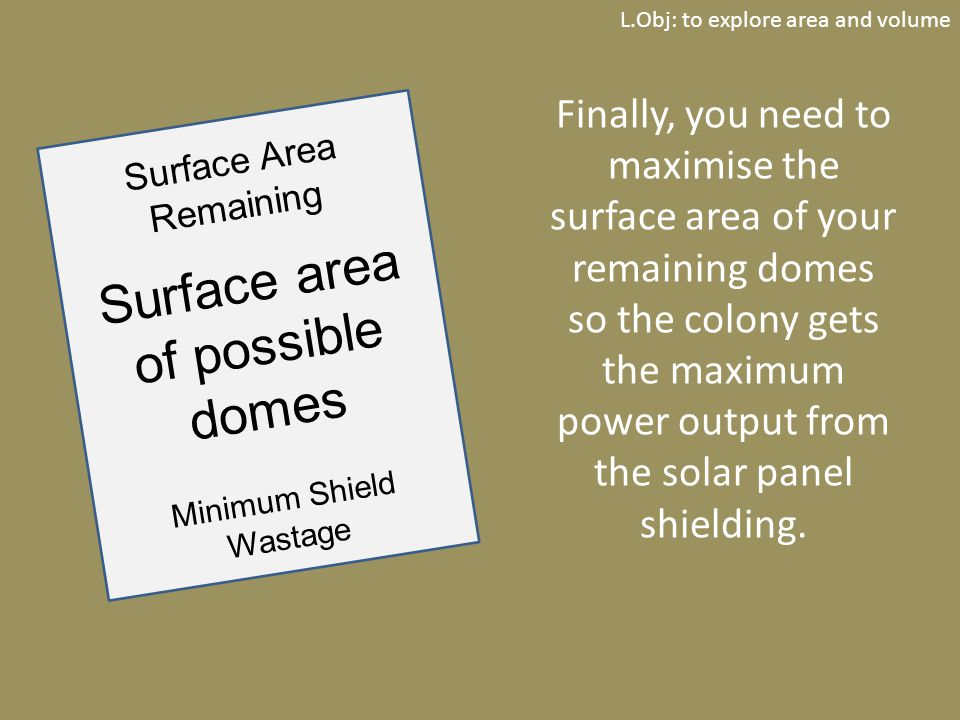 L.Obj: to explore area and volume Finally, you need to maximise the surface area of your remaining domes so the colony gets the maximum power output from the solar panel shielding.
