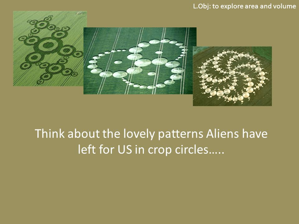 L.Obj: to explore area and volume Think about the lovely patterns Aliens have left for US in crop circles…..