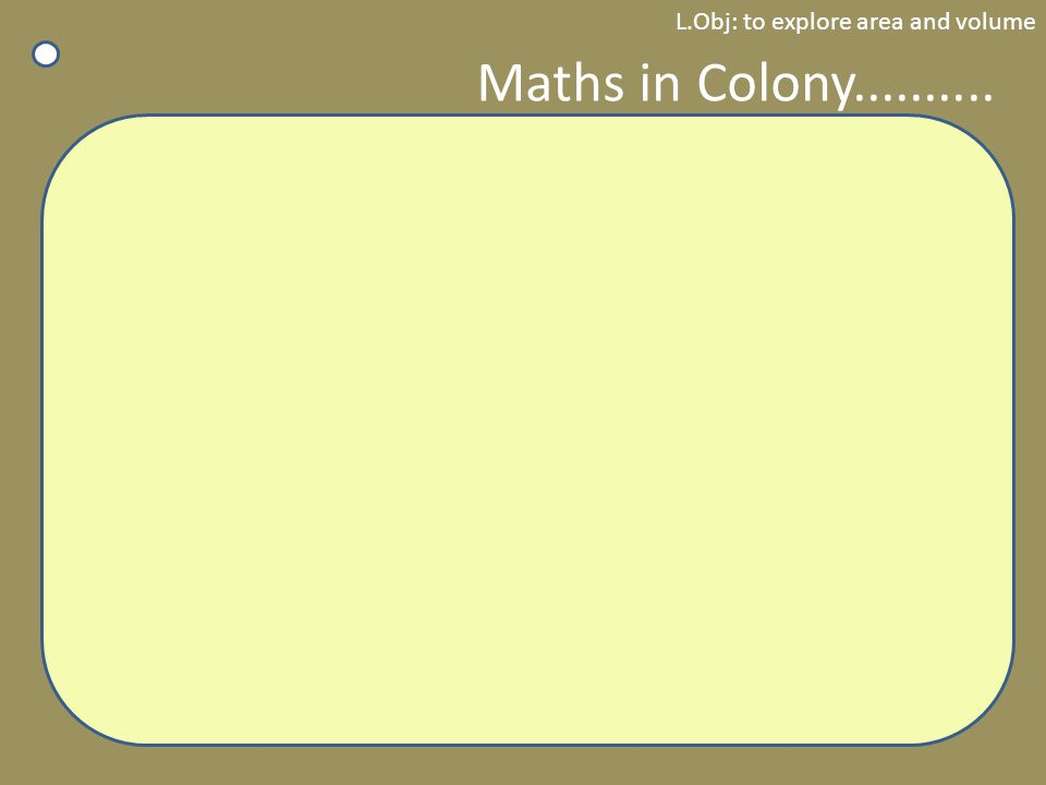 L.Obj: to explore area and volume Maths in Colony..........