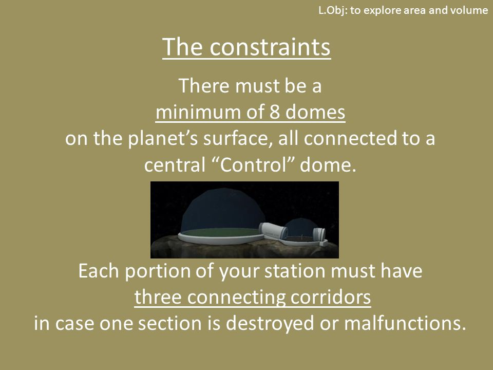 L.Obj: to explore area and volume The constraints There must be a minimum of 8 domes on the planet's surface, all connected to a central Control dome.