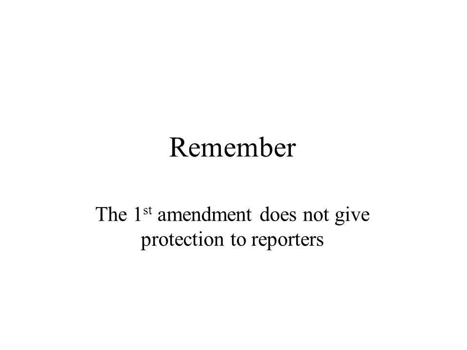 Remember The 1 st amendment does not give protection to reporters