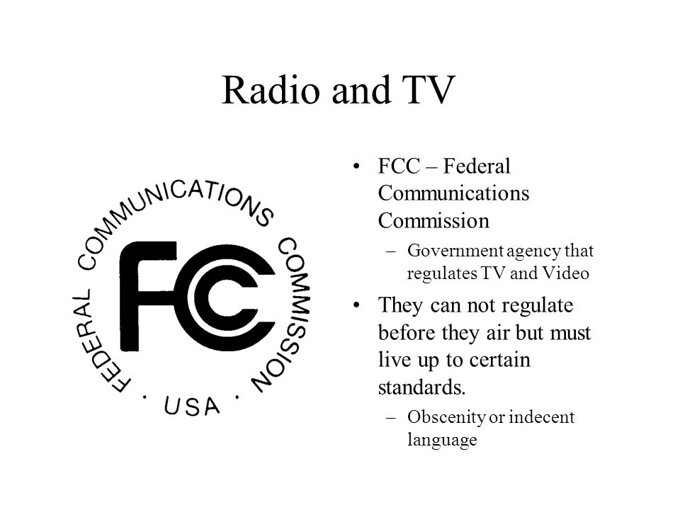 Radio and TV FCC – Federal Communications Commission –Government agency that regulates TV and Video They can not regulate before they air but must live up to certain standards.