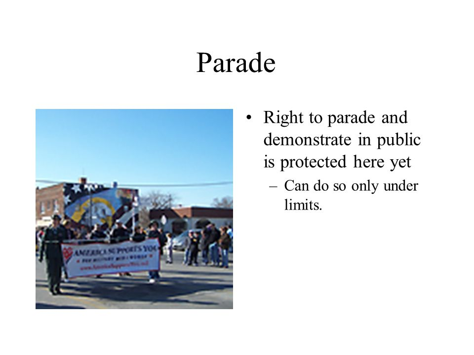 Parade Right to parade and demonstrate in public is protected here yet –Can do so only under limits.