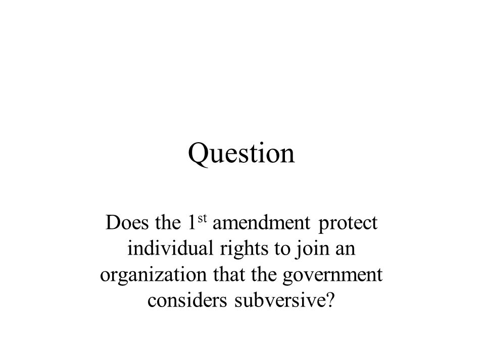 Question Does the 1 st amendment protect individual rights to join an organization that the government considers subversive