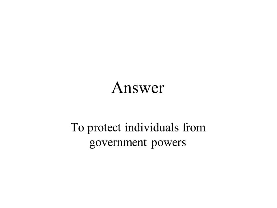 Answer To protect individuals from government powers