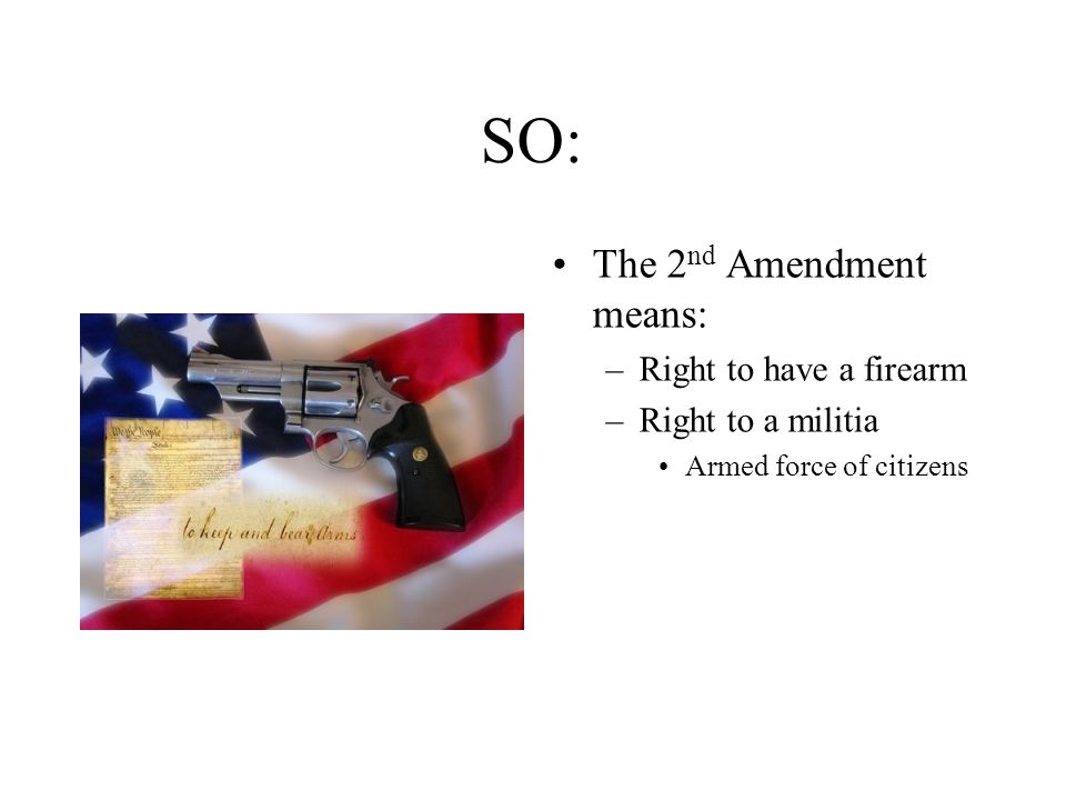 SO: The 2 nd Amendment means: –Right to have a firearm –Right to a militia Armed force of citizens