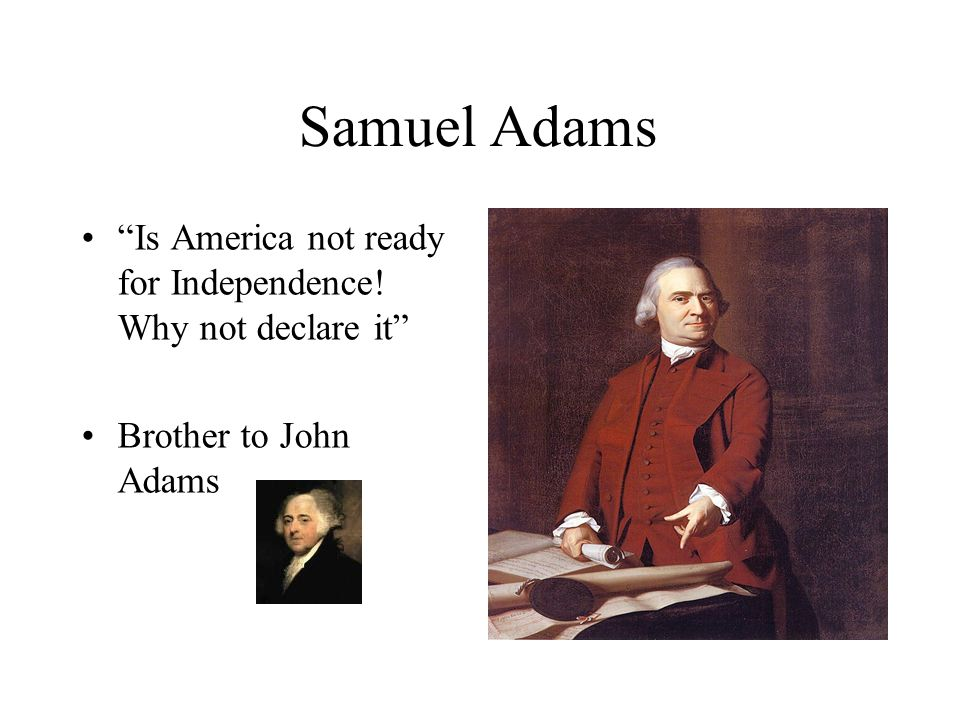 Samuel Adams Is America not ready for Independence! Why not declare it Brother to John Adams