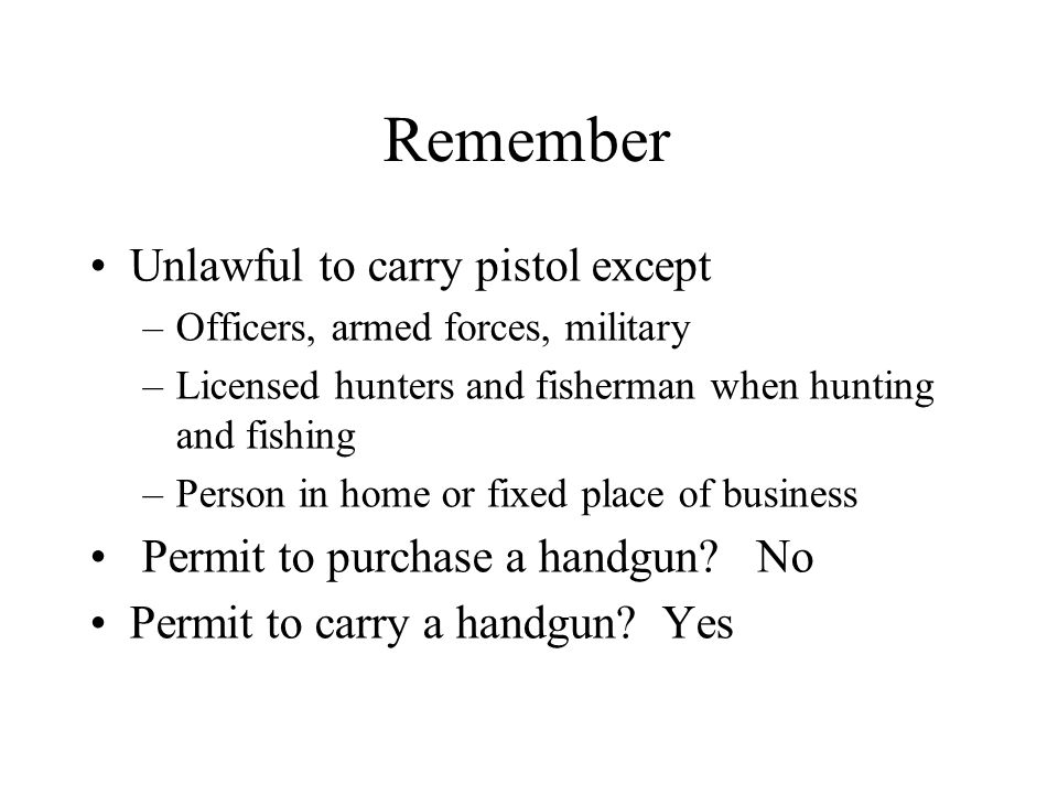 Remember Unlawful to carry pistol except –Officers, armed forces, military –Licensed hunters and fisherman when hunting and fishing –Person in home or fixed place of business Permit to purchase a handgun.
