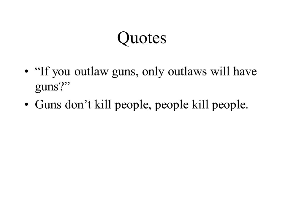 Quotes If you outlaw guns, only outlaws will have guns Guns don't kill people, people kill people.