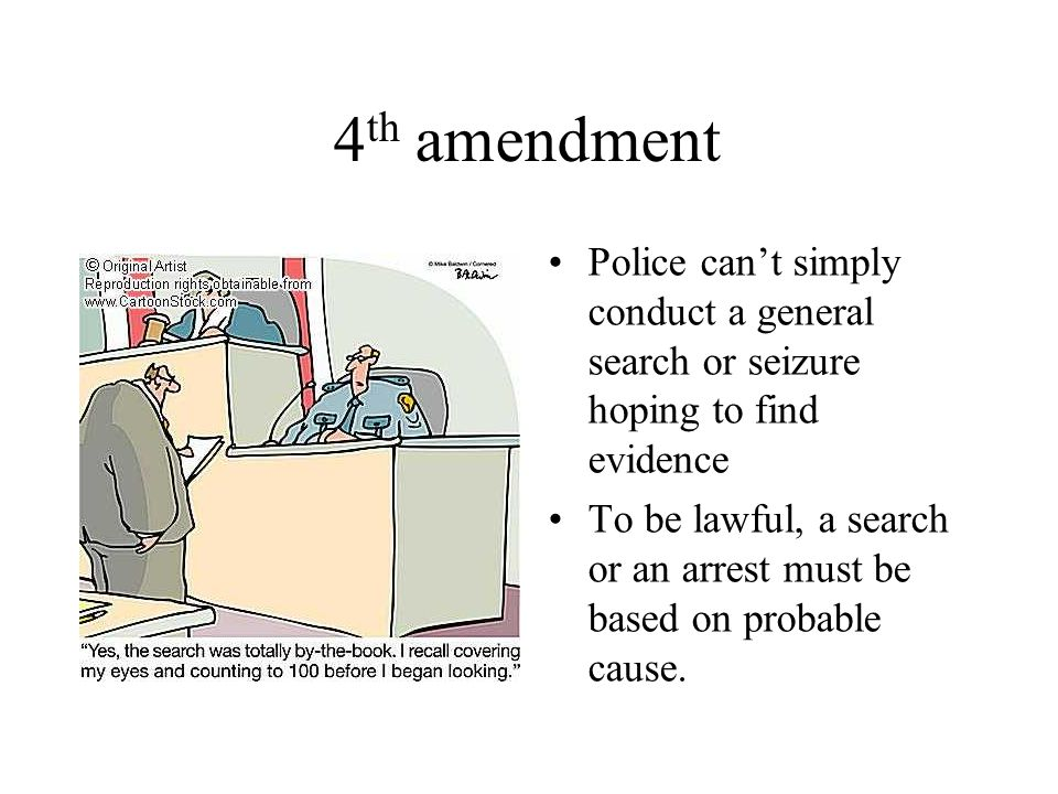 4 th amendment Police can't simply conduct a general search or seizure hoping to find evidence To be lawful, a search or an arrest must be based on probable cause.