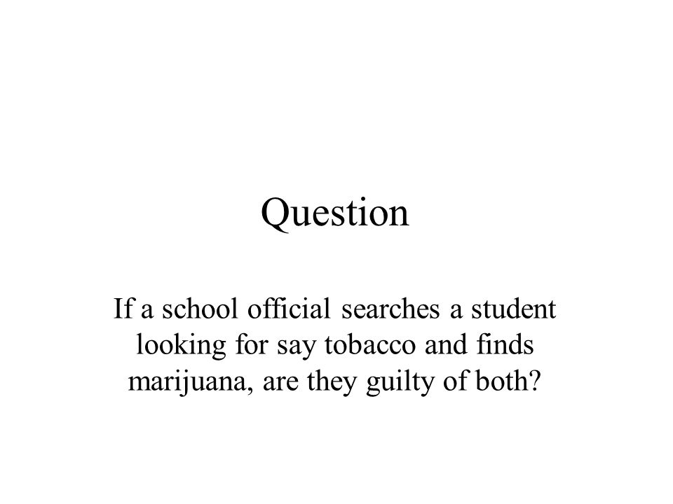 Question If a school official searches a student looking for say tobacco and finds marijuana, are they guilty of both