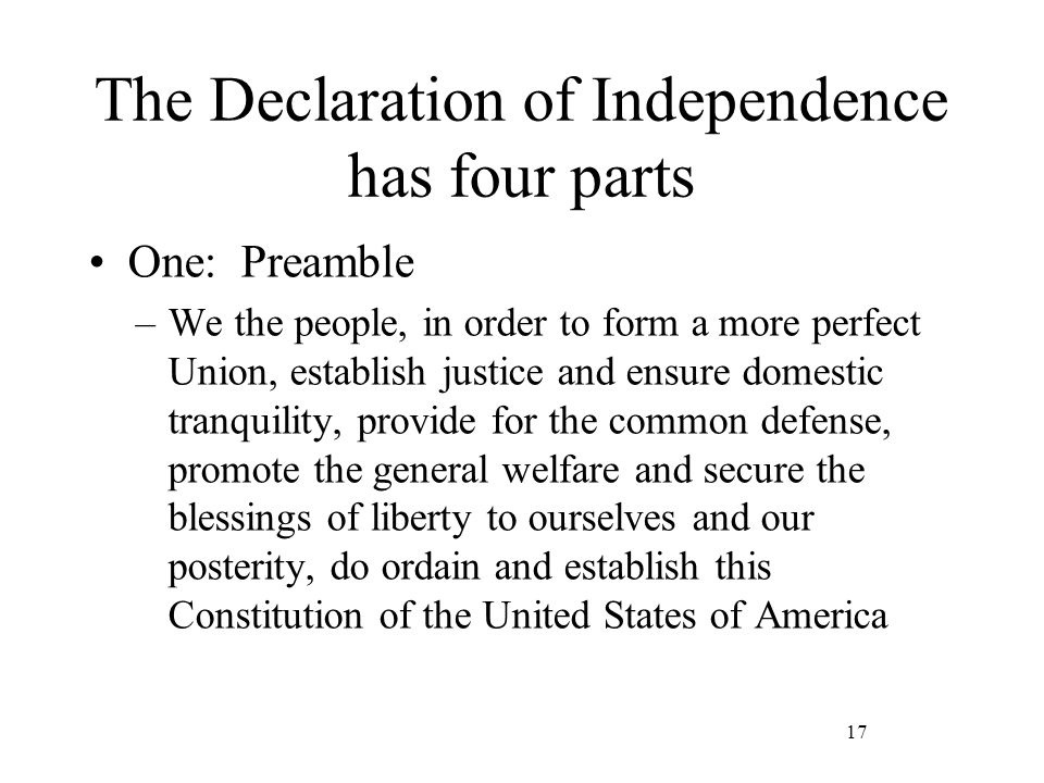 17 The Declaration of Independence has four parts One: Preamble –We the people, in order to form a more perfect Union, establish justice and ensure domestic tranquility, provide for the common defense, promote the general welfare and secure the blessings of liberty to ourselves and our posterity, do ordain and establish this Constitution of the United States of America