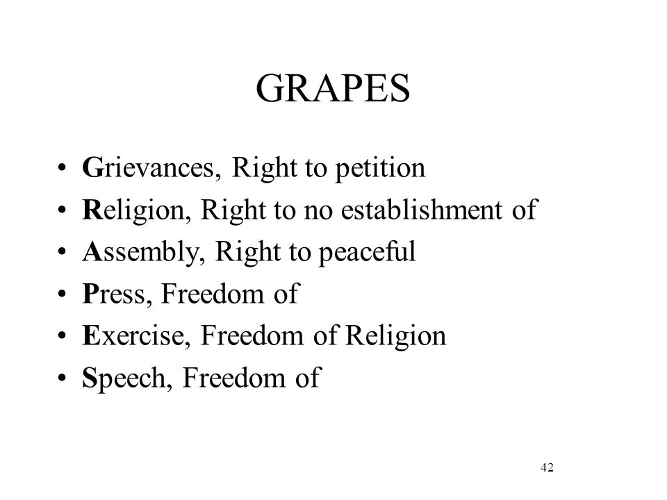 42 GRAPES Grievances, Right to petition Religion, Right to no establishment of Assembly, Right to peaceful Press, Freedom of Exercise, Freedom of Religion Speech, Freedom of