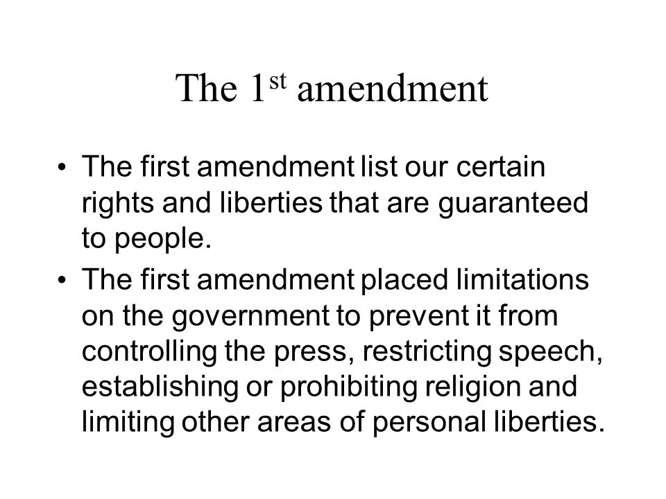 The 1 st amendment The first amendment list our certain rights and liberties that are guaranteed to people.