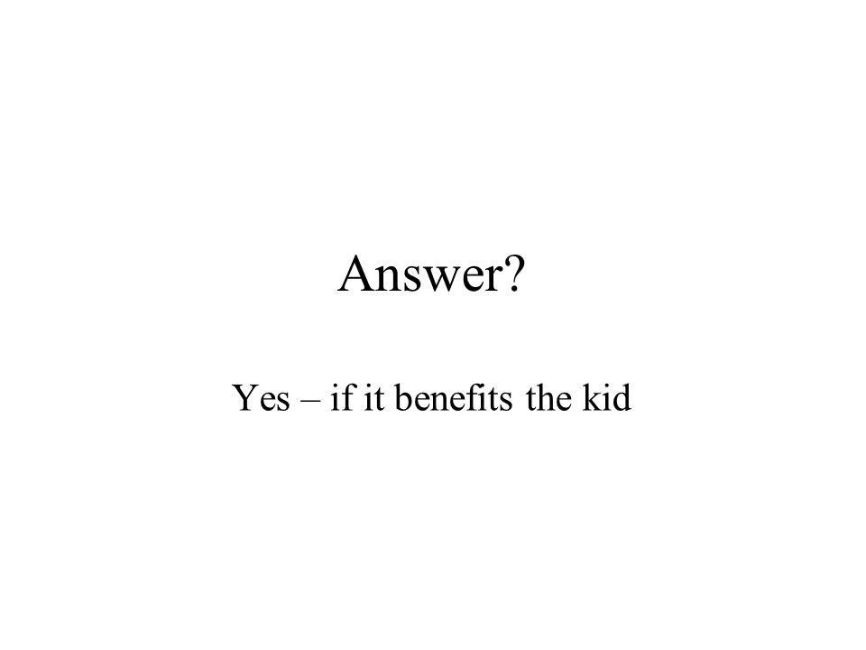 Answer Yes – if it benefits the kid