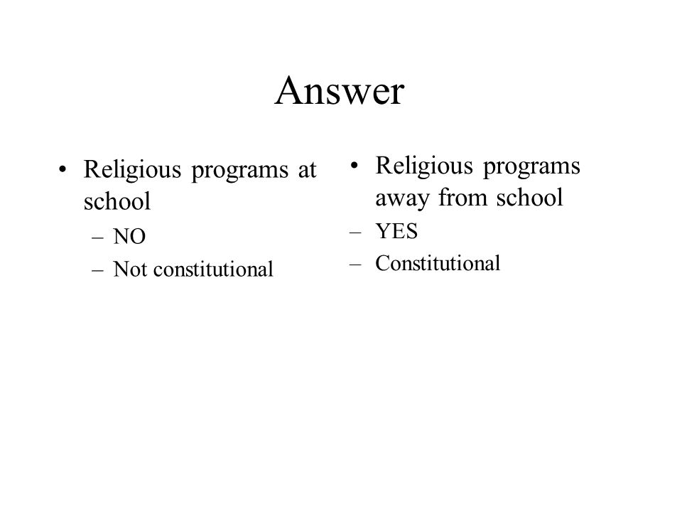 Answer Religious programs at school –NO –Not constitutional Religious programs away from school –YES –Constitutional