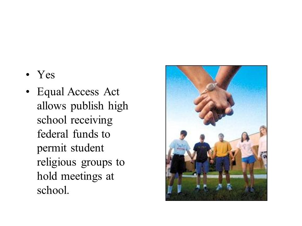 Yes Equal Access Act allows publish high school receiving federal funds to permit student religious groups to hold meetings at school.