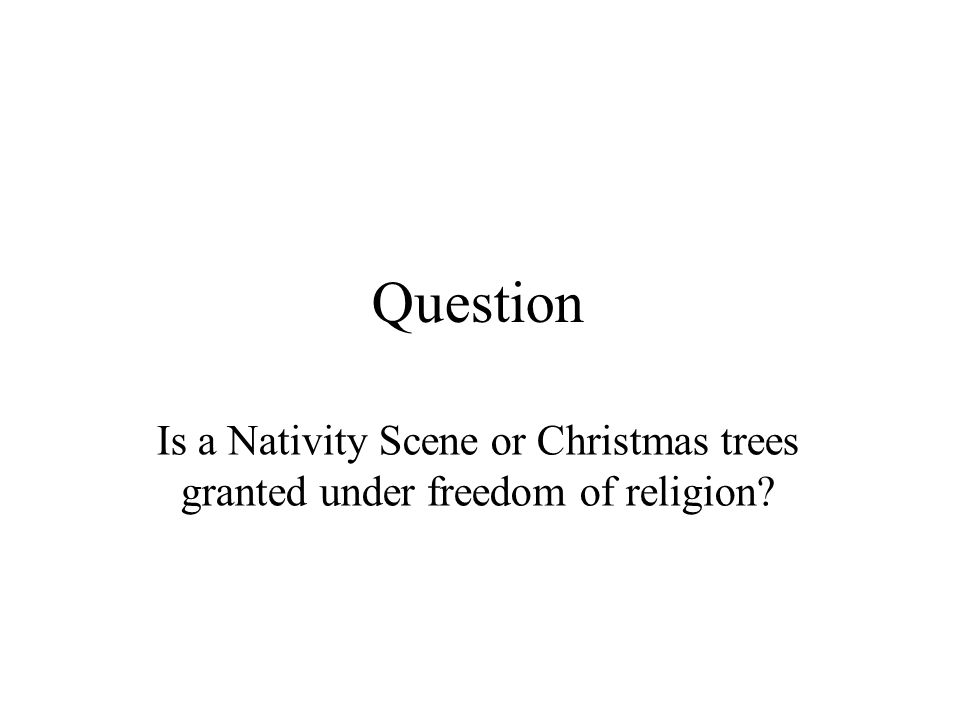 Question Is a Nativity Scene or Christmas trees granted under freedom of religion
