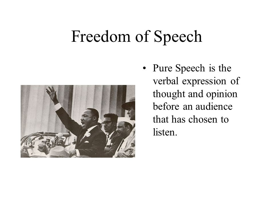 Freedom of Speech Pure Speech is the verbal expression of thought and opinion before an audience that has chosen to listen.