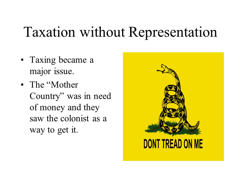 Taxation without Representation Taxing became a major issue.