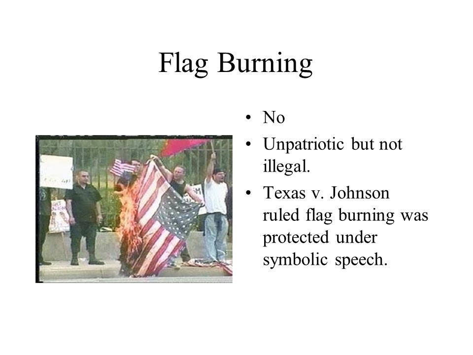 Flag Burning No Unpatriotic but not illegal. Texas v.